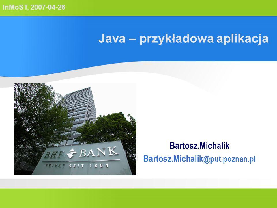 InMoST, 2007-04-26 Java – przykładowa aplikacja Bartosz.Michalik Bartosz.Michalik @put.poznan.pl