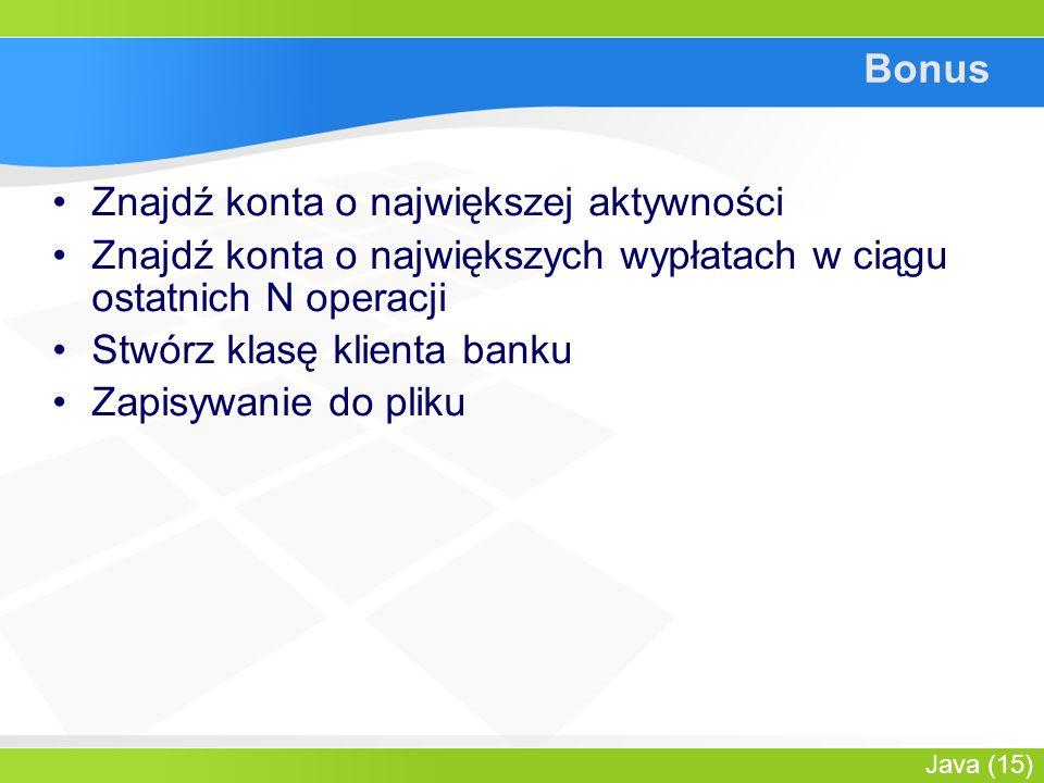 Java (15) Bonus Znajdź konta o największej aktywności Znajdź konta o największych wypłatach w ciągu ostatnich N operacji Stwórz klasę klienta banku Zapisywanie do pliku