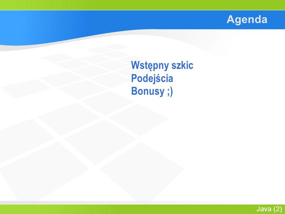 Java (2) Agenda Wstępny szkic Podejścia Bonusy ;)