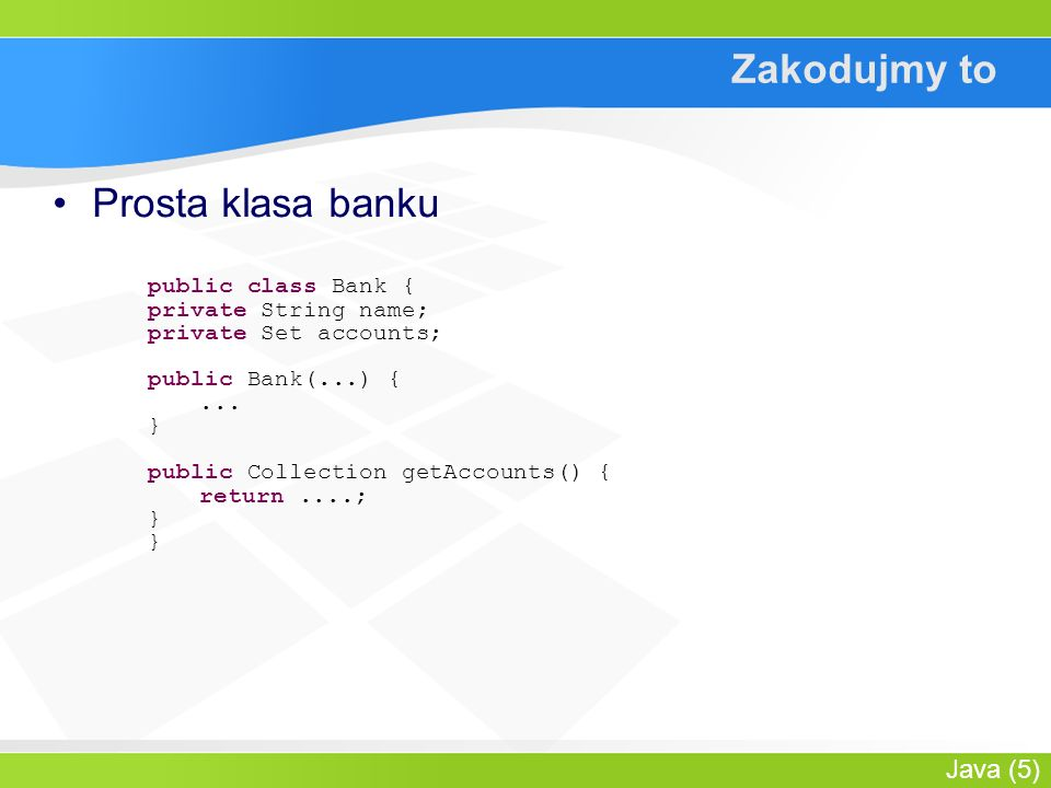 Java (5) Zakodujmy to Prosta klasa banku public class Bank { private String name; private Set accounts; public Bank(...) {...