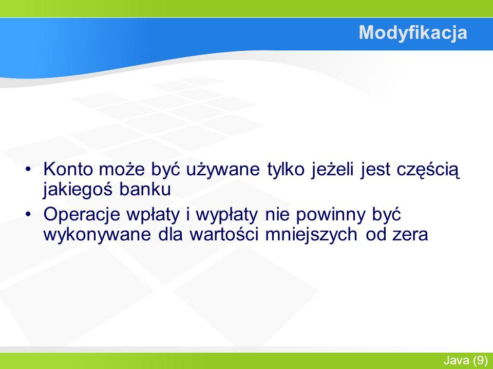 Java (9) Modyfikacja Konto może być używane tylko jeżeli jest częścią jakiegoś banku Operacje wpłaty i wypłaty nie powinny być wykonywane dla wartości mniejszych od zera