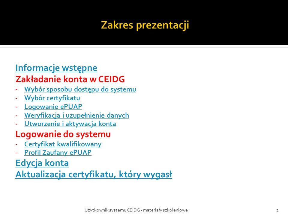 Użytkownik systemu CEIDG - materiały szkoleniowe2 Informacje wstępne Zakładanie konta w CEIDG -Wybór sposobu dostępu do systemuWybór sposobu dostępu do systemu -Wybór certyfikatuWybór certyfikatu -Logowanie ePUAPLogowanie ePUAP -Weryfikacja i uzupełnienie danychWeryfikacja i uzupełnienie danych -Utworzenie i aktywacja kontaUtworzenie i aktywacja konta Logowanie do systemu -Certyfikat kwalifikowanyCertyfikat kwalifikowany -Profil Zaufany ePUAPProfil Zaufany ePUAP Edycja konta Aktualizacja certyfikatu, który wygasł