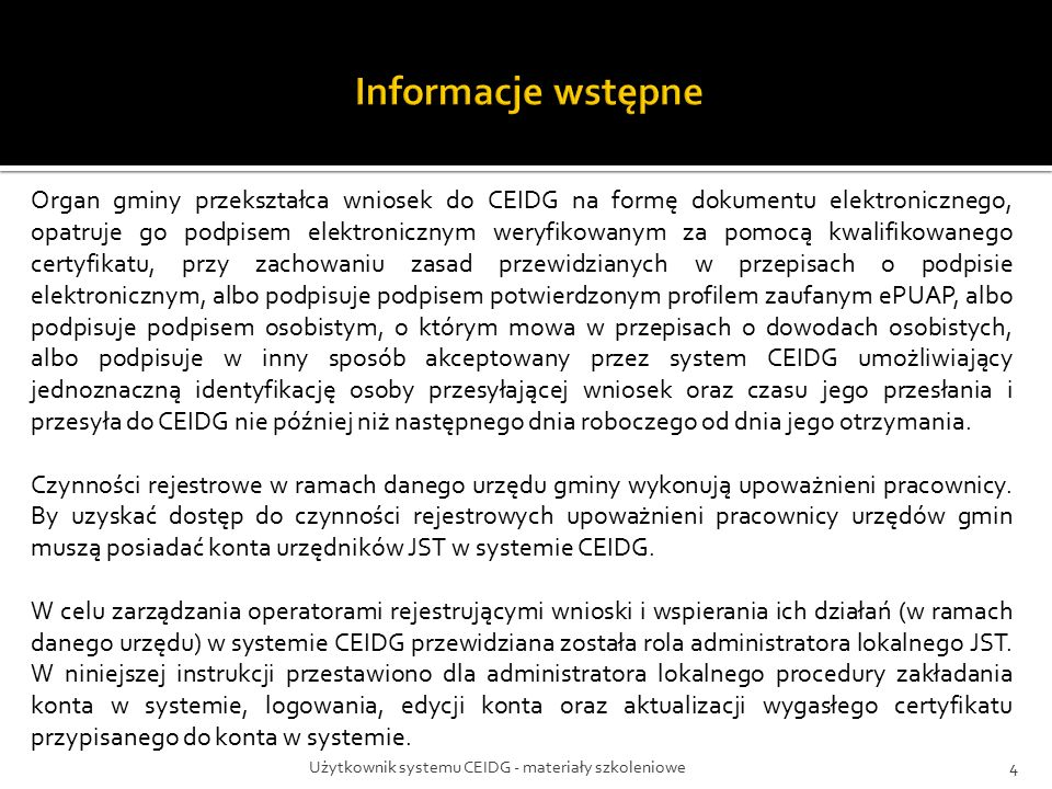 Użytkownik systemu CEIDG - materiały szkoleniowe4 Organ gminy przekształca wniosek do CEIDG na formę dokumentu elektronicznego, opatruje go podpisem elektronicznym weryfikowanym za pomocą kwalifikowanego certyfikatu, przy zachowaniu zasad przewidzianych w przepisach o podpisie elektronicznym, albo podpisuje podpisem potwierdzonym profilem zaufanym ePUAP, albo podpisuje podpisem osobistym, o którym mowa w przepisach o dowodach osobistych, albo podpisuje w inny sposób akceptowany przez system CEIDG umożliwiający jednoznaczną identyfikację osoby przesyłającej wniosek oraz czasu jego przesłania i przesyła do CEIDG nie później niż następnego dnia roboczego od dnia jego otrzymania.