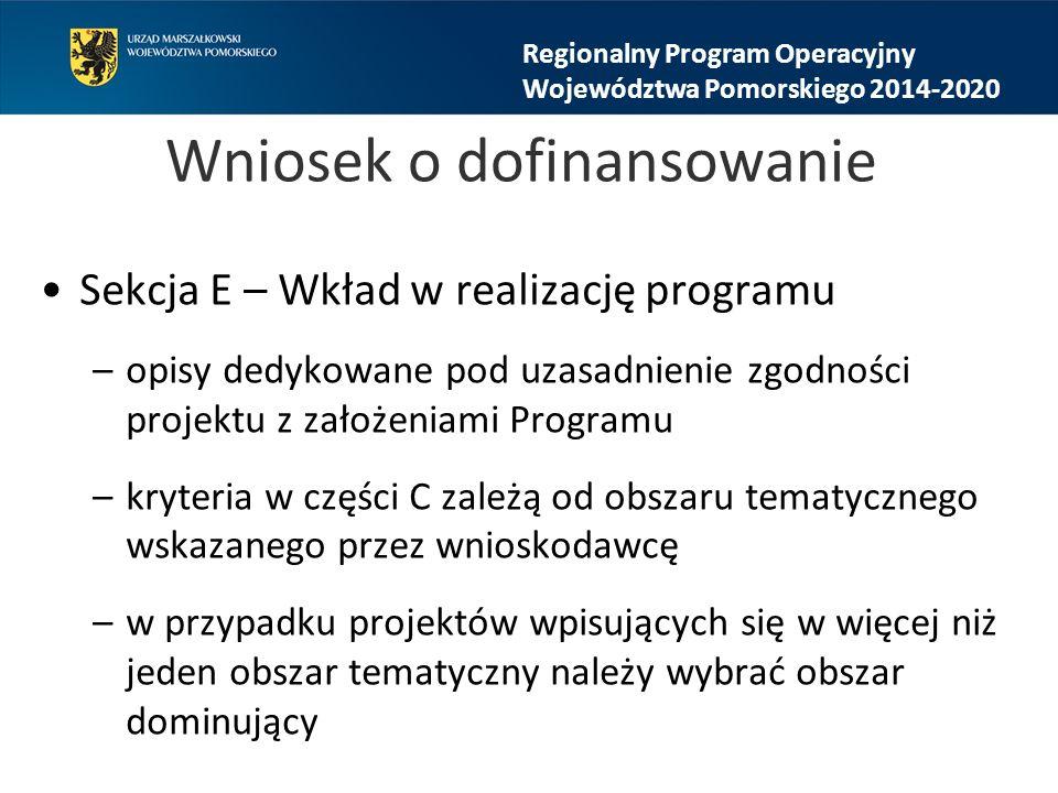 Wniosek o dofinansowanie Sekcja E – Wkład w realizację programu –opisy dedykowane pod uzasadnienie zgodności projektu z założeniami Programu –kryteria w części C zależą od obszaru tematycznego wskazanego przez wnioskodawcę –w przypadku projektów wpisujących się w więcej niż jeden obszar tematyczny należy wybrać obszar dominujący Regionalny Program Operacyjny Województwa Pomorskiego 2014-2020