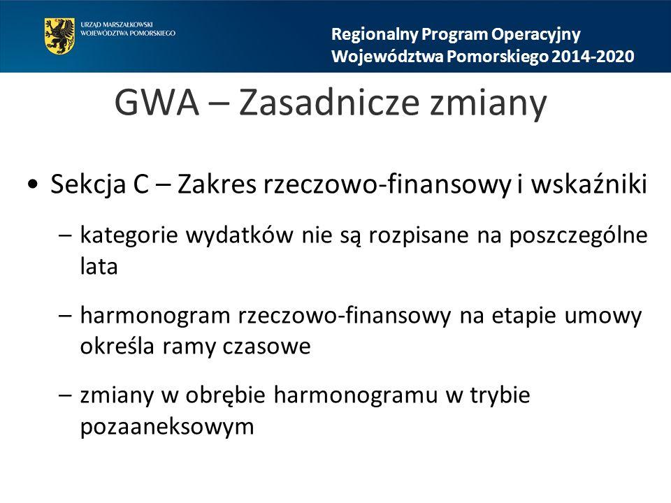 GWA – Zasadnicze zmiany Sekcja C – Zakres rzeczowo-finansowy i wskaźniki –kategorie wydatków nie są rozpisane na poszczególne lata –harmonogram rzeczowo-finansowy na etapie umowy określa ramy czasowe –zmiany w obrębie harmonogramu w trybie pozaaneksowym Regionalny Program Operacyjny Województwa Pomorskiego 2014-2020