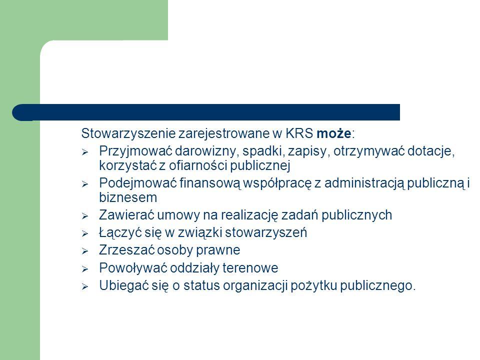 Stowarzyszenie zarejestrowane w KRS może:  Przyjmować darowizny, spadki, zapisy, otrzymywać dotacje, korzystać z ofiarności publicznej  Podejmować f