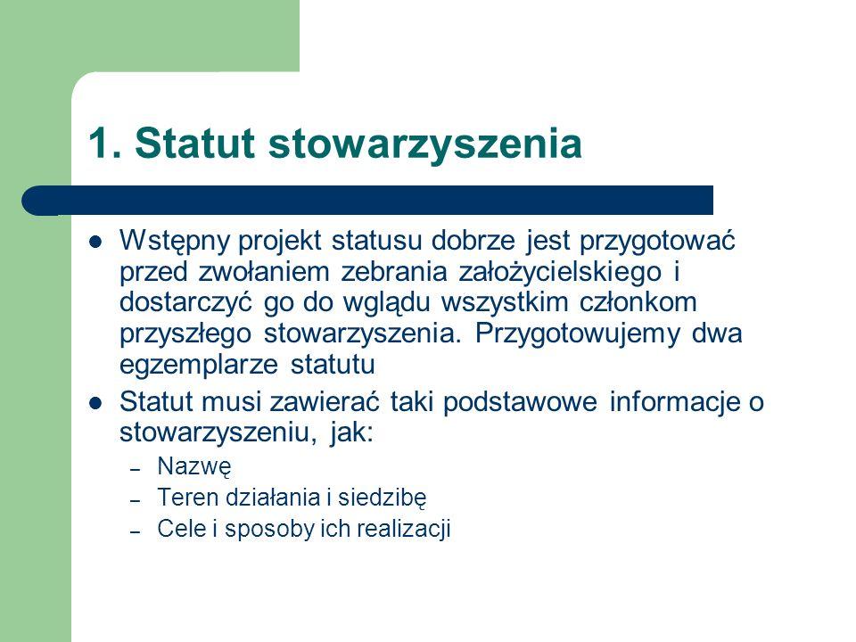 1. Statut stowarzyszenia Wstępny projekt statusu dobrze jest przygotować przed zwołaniem zebrania założycielskiego i dostarczyć go do wglądu wszystkim