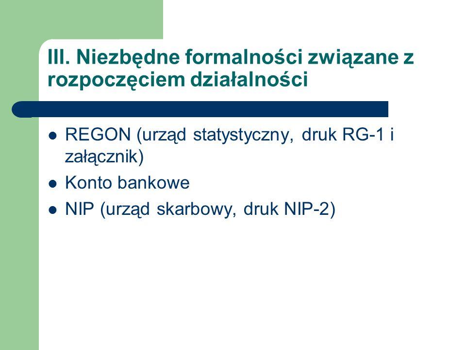 III. Niezbędne formalności związane z rozpoczęciem działalności REGON (urząd statystyczny, druk RG-1 i załącznik) Konto bankowe NIP (urząd skarbowy, d