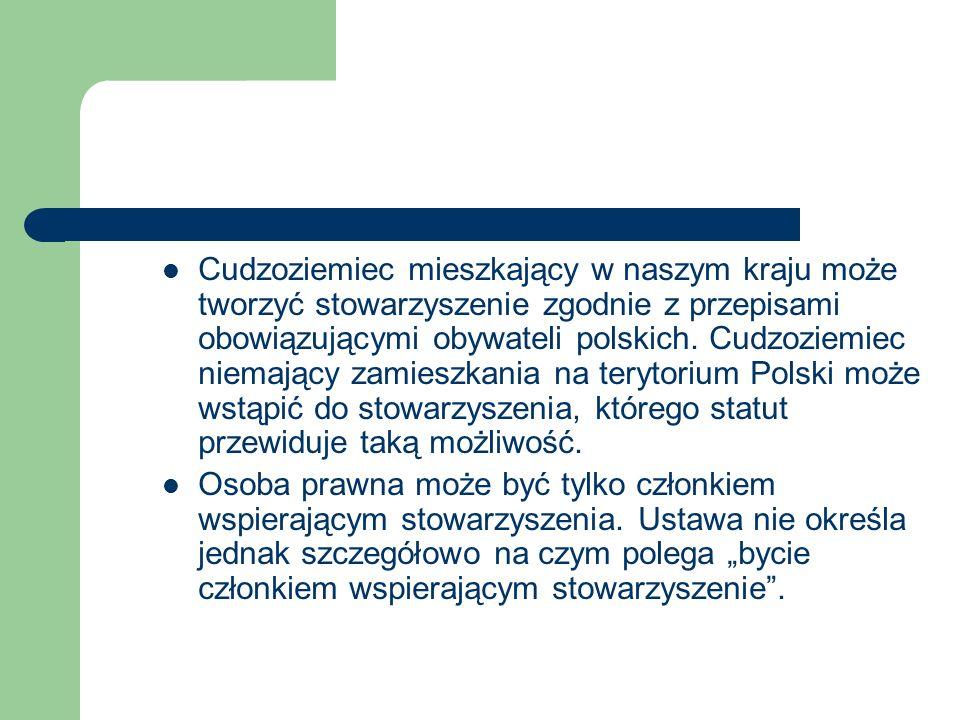 Cudzoziemiec mieszkający w naszym kraju może tworzyć stowarzyszenie zgodnie z przepisami obowiązującymi obywateli polskich. Cudzoziemiec niemający zam