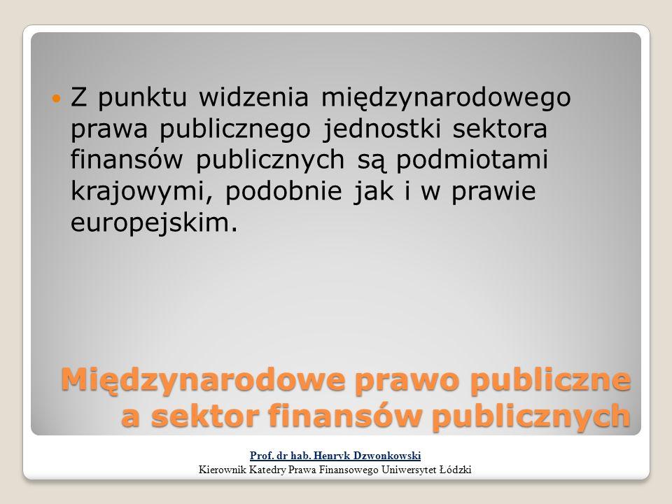 Międzynarodowe prawo publiczne a sektor finansów publicznych Z punktu widzenia międzynarodowego prawa publicznego jednostki sektora finansów publiczny