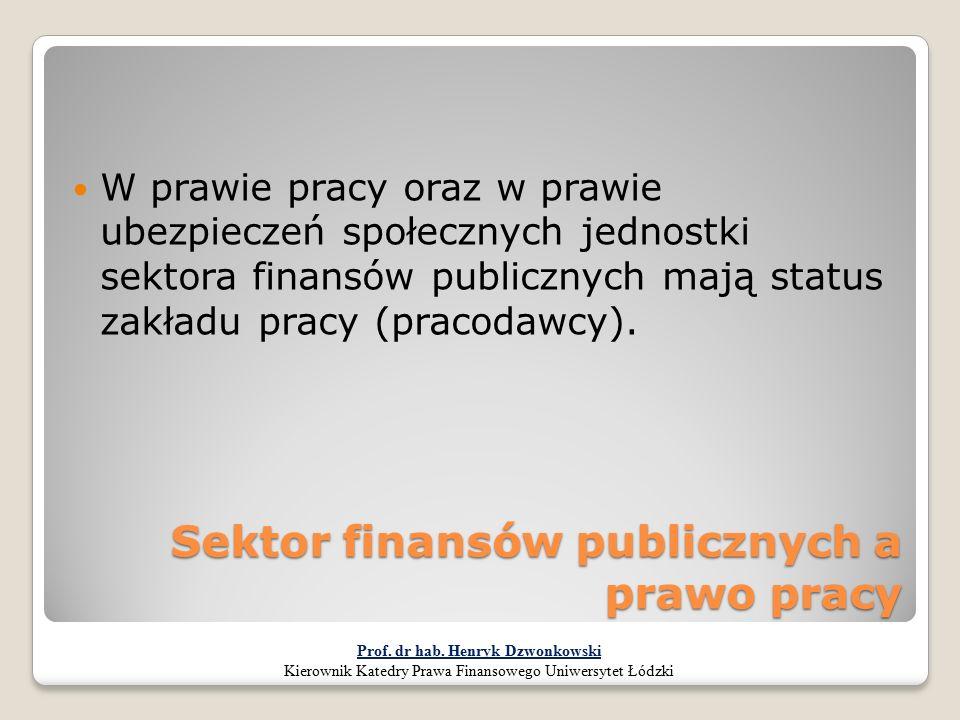 Sektor finansów publicznych a prawo pracy W prawie pracy oraz w prawie ubezpieczeń społecznych jednostki sektora finansów publicznych mają status zakł