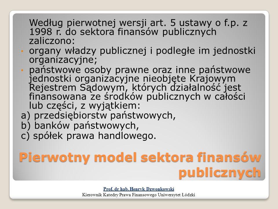 Pierwotny model sektora finansów publicznych Według pierwotnej wersji art. 5 ustawy o f.p. z 1998 r. do sektora finansów publicznych zaliczono: organy