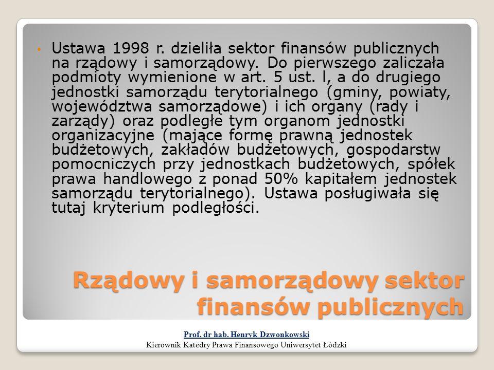 Rządowy i samorządowy sektor finansów publicznych Ustawa 1998 r. dzieliła sektor finansów publicznych na rządowy i samorządowy. Do pierwszego zaliczał