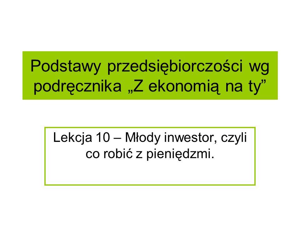 """Podstawy przedsiębiorczości wg podręcznika """"Z ekonomią na ty Lekcja 10 – Młody inwestor, czyli co robić z pieniędzmi."""