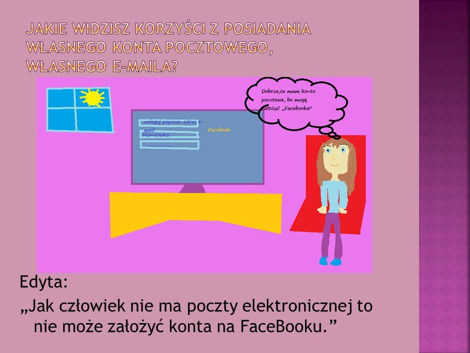 """Edyta: """"Jak człowiek nie ma poczty elektronicznej to nie może założyć konta na FaceBooku."""