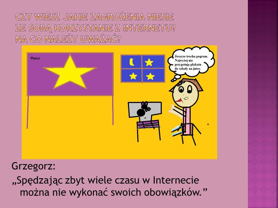 """Grzegorz: """"Spędzając zbyt wiele czasu w Internecie można nie wykonać swoich obowiązków."""""""