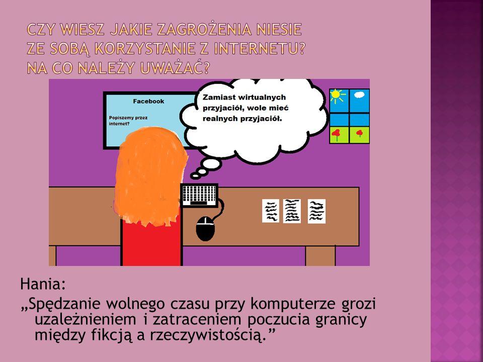 """Hania: """"Spędzanie wolnego czasu przy komputerze grozi uzależnieniem i zatraceniem poczucia granicy między fikcją a rzeczywistością."""