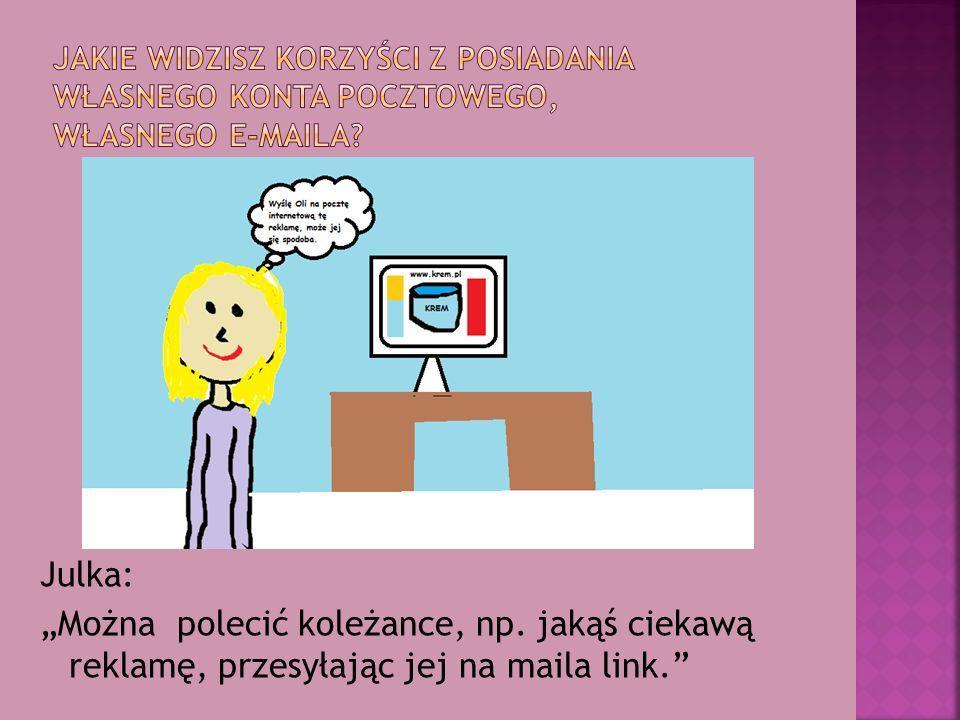 """Julka: """"Można polecić koleżance, np. jakąś ciekawą reklamę, przesyłając jej na maila link."""
