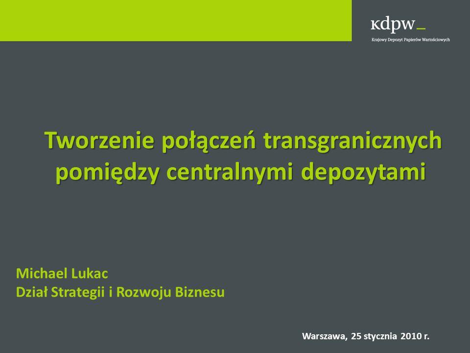 Tworzenie połączeń transgranicznych pomiędzy centralnymi depozytami Tworzenie połączeń transgranicznych pomiędzy centralnymi depozytami Michael Lukac Dział Strategii i Rozwoju Biznesu Warszawa, 25 stycznia 2010 r.