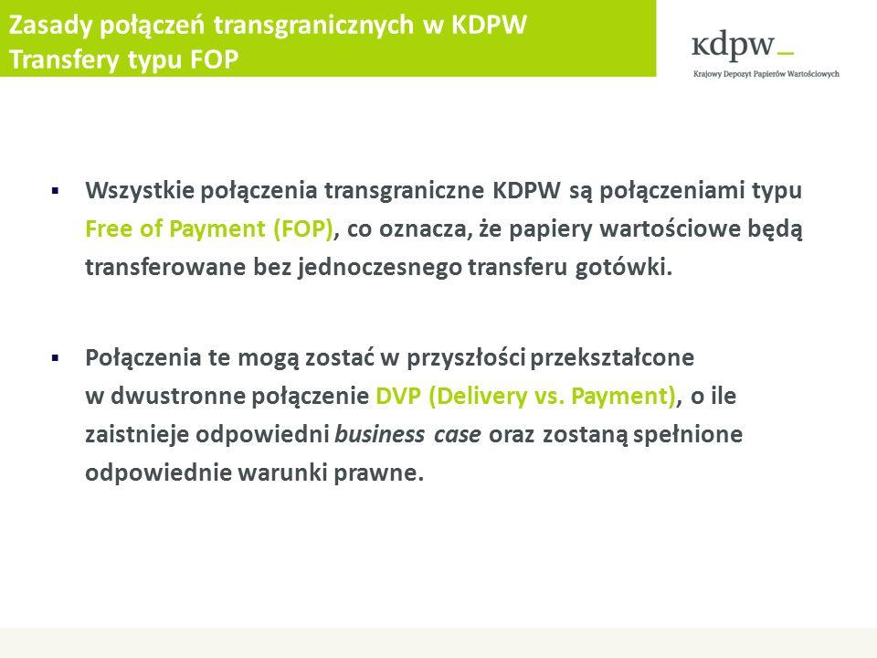 Zasady połączeń transgranicznych w KDPW Transfery typu FOP  Wszystkie połączenia transgraniczne KDPW są połączeniami typu Free of Payment (FOP), co oznacza, że papiery wartościowe będą transferowane bez jednoczesnego transferu gotówki.