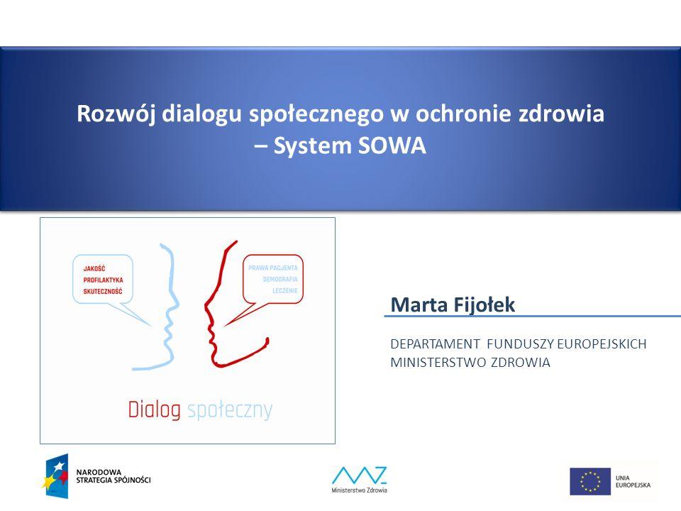 Rozwój dialogu społecznego w ochronie zdrowia – System SOWA Marta Fijołek DEPARTAMENT FUNDUSZY EUROPEJSKICH MINISTERSTWO ZDROWIA