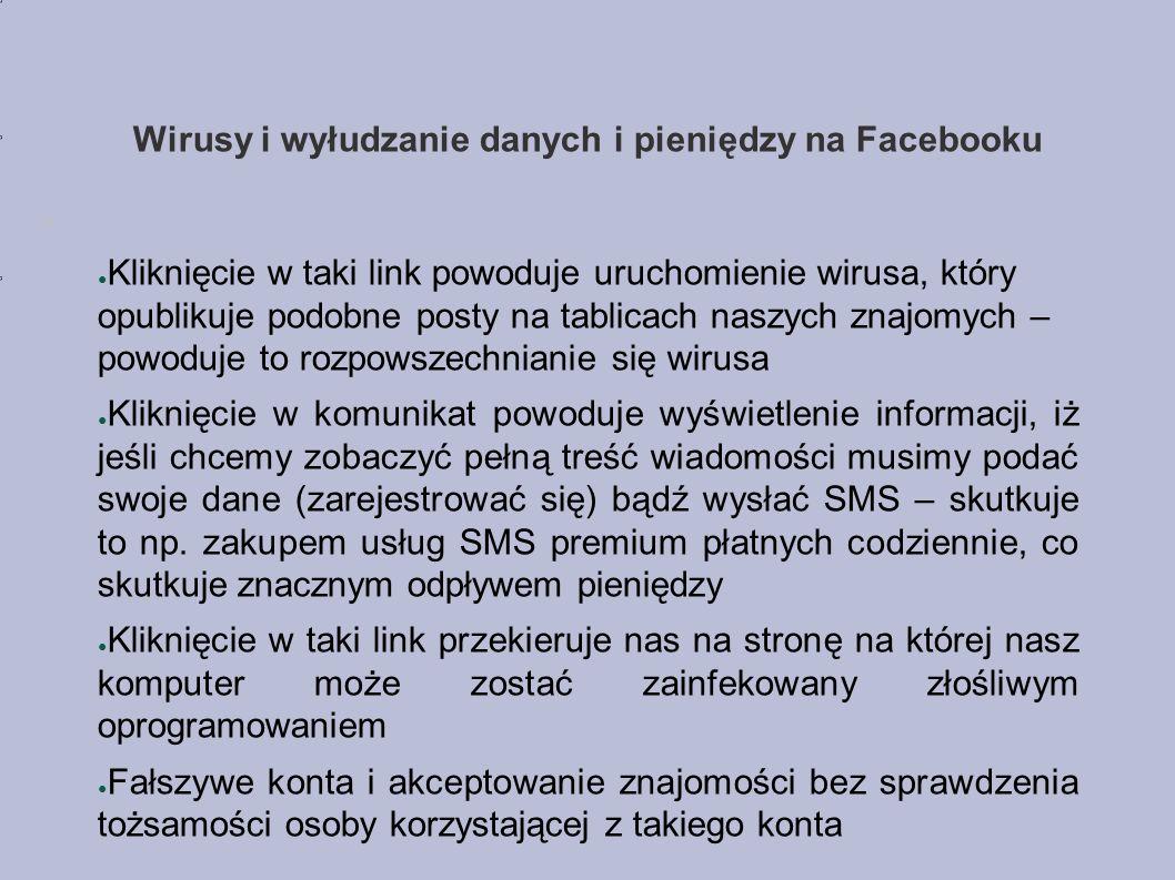 Wirusy i wyłudzanie danych i pieniędzy na Facebooku ● Kliknięcie w taki link powoduje uruchomienie wirusa, który opublikuje podobne posty na tablicach naszych znajomych – powoduje to rozpowszechnianie się wirusa ● Kliknięcie w komunikat powoduje wyświetlenie informacji, iż jeśli chcemy zobaczyć pełną treść wiadomości musimy podać swoje dane (zarejestrować się) bądź wysłać SMS – skutkuje to np.