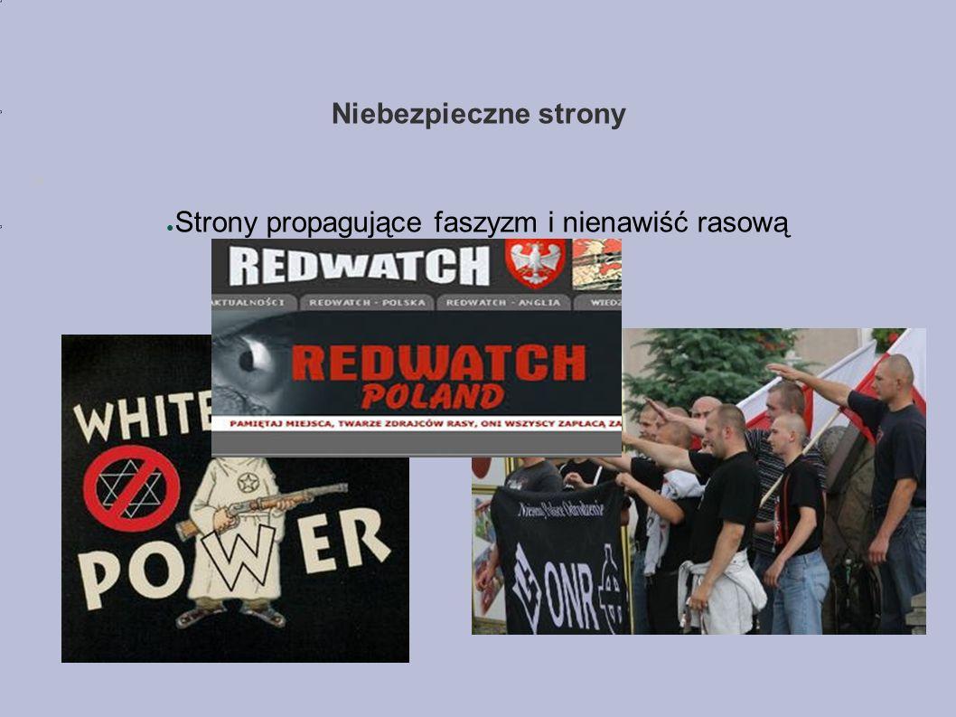 Niebezpieczne strony ● Strony propagujące faszyzm i nienawiść rasową