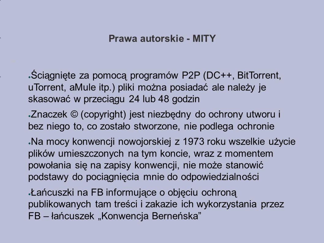 """Prawa autorskie - MITY ● Ściągnięte za pomocą programów P2P (DC++, BitTorrent, uTorrent, aMule itp.) pliki można posiadać ale należy je skasować w przeciągu 24 lub 48 godzin ● Znaczek © (copyright) jest niezbędny do ochrony utworu i bez niego to, co zostało stworzone, nie podlega ochronie ● Na mocy konwencji nowojorskiej z 1973 roku wszelkie użycie plików umieszczonych na tym koncie, wraz z momentem powołania się na zapisy konwencji, nie może stanowić podstawy do pociągnięcia mnie do odpowiedzialności ● Łańcuszki na FB informujące o objęciu ochroną publikowanych tam treści i zakazie ich wykorzystania przez FB – łańcuszek """"Konwencja Berneńska"""