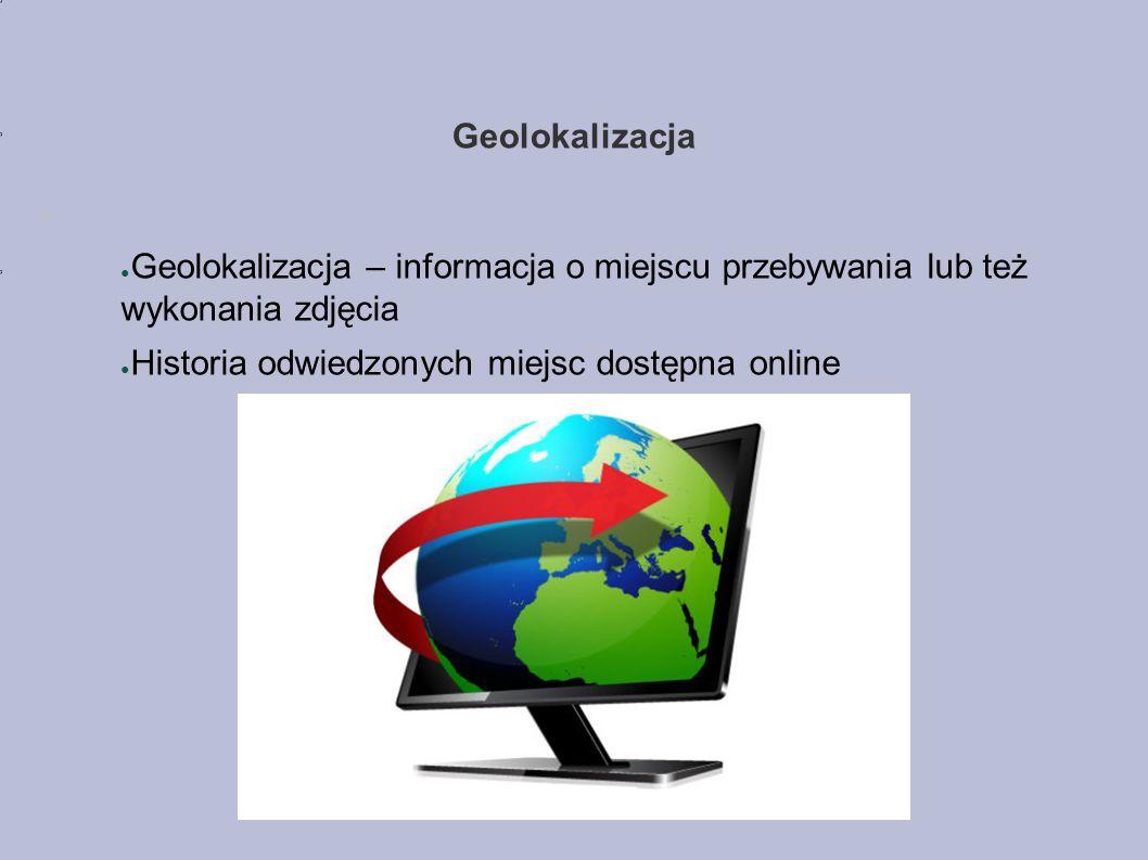Geolokalizacja ● Geolokalizacja – informacja o miejscu przebywania lub też wykonania zdjęcia ● Historia odwiedzonych miejsc dostępna online