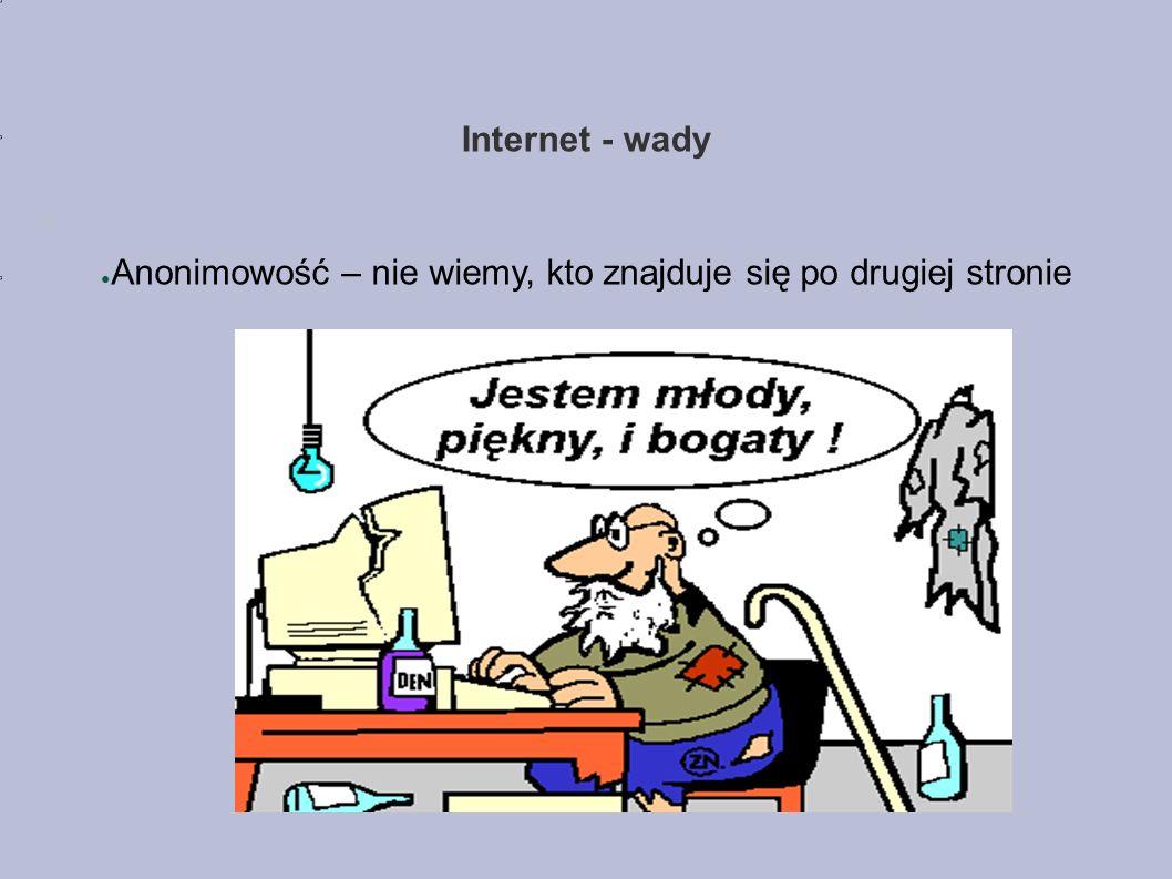Internet - wady ● Anonimowość – nie wiemy, kto znajduje się po drugiej stronie