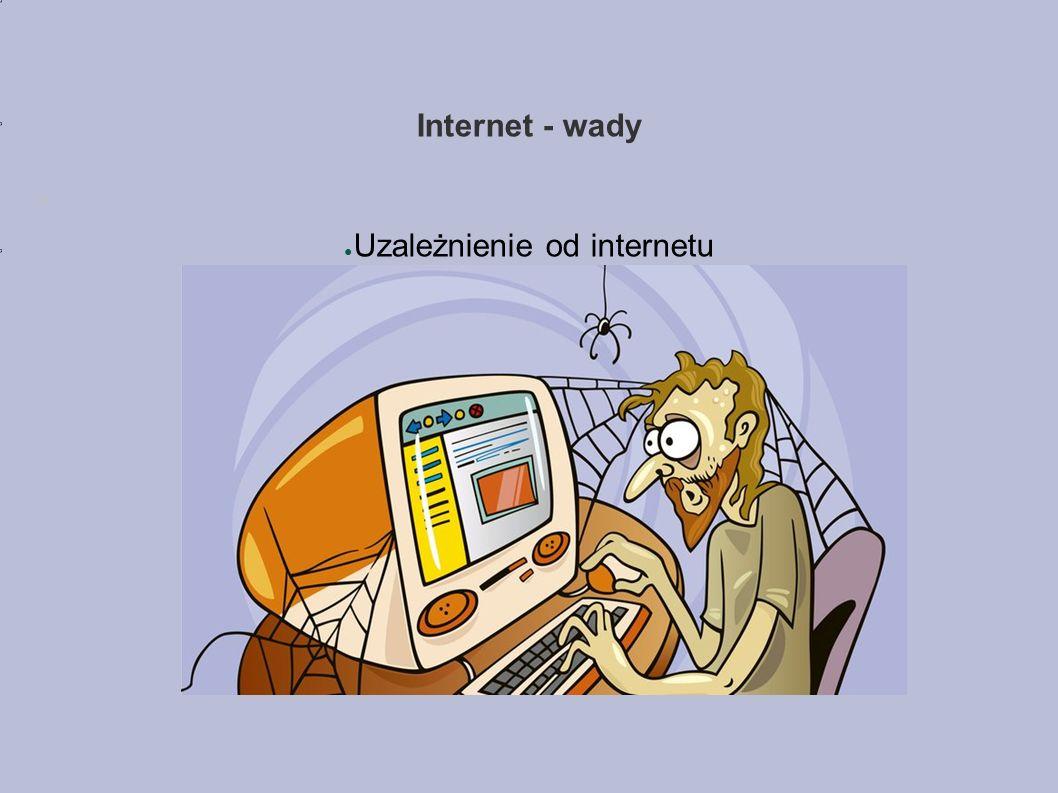 Internet - wady ● Uzależnienie od internetu