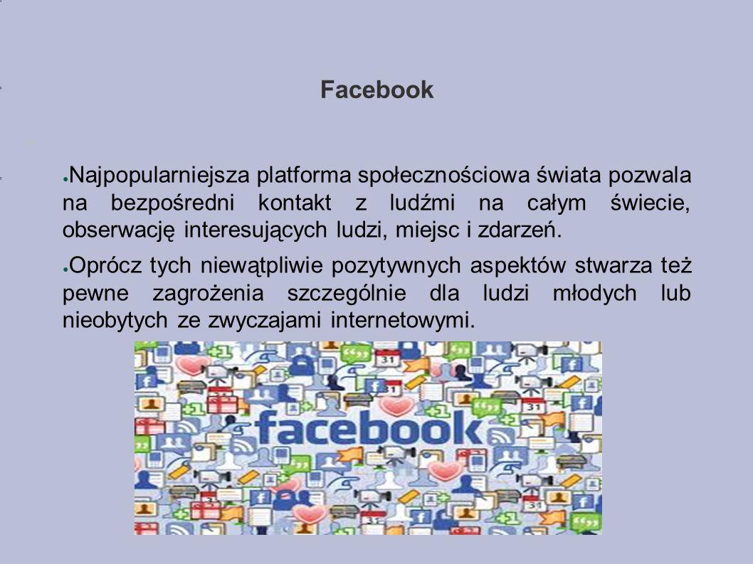 Facebook ● Najpopularniejsza platforma społecznościowa świata pozwala na bezpośredni kontakt z ludźmi na całym świecie, obserwację interesujących ludzi, miejsc i zdarzeń.