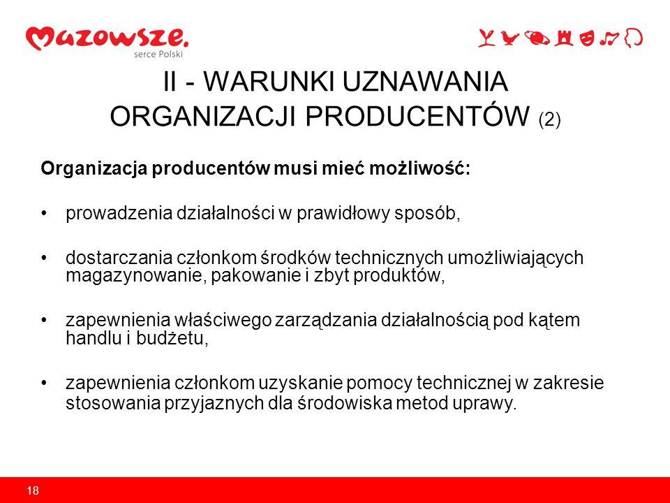 18 II - WARUNKI UZNAWANIA ORGANIZACJI PRODUCENTÓW (2) Organizacja producentów musi mieć możliwość: prowadzenia działalności w prawidłowy sposób, dosta