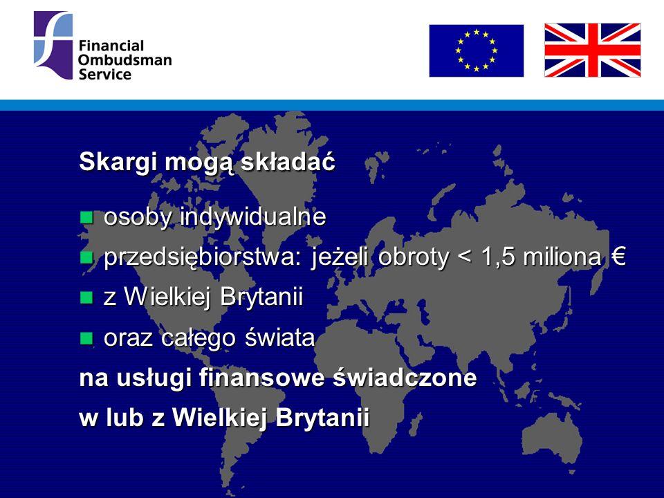 Skargi mogą składać osoby indywidualne osoby indywidualne przedsiębiorstwa: jeżeli obroty < 1,5 miliona € przedsiębiorstwa: jeżeli obroty < 1,5 miliona € z Wielkiej Brytanii z Wielkiej Brytanii oraz całego świata oraz całego świata na usługi finansowe świadczone w lub z Wielkiej Brytanii