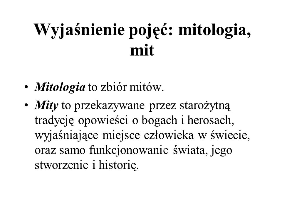 Wyjaśnienie pojęć: mitologia, mit Mitologia to zbiór mitów. Mity to przekazywane przez starożytną tradycję opowieści o bogach i herosach, wyjaśniające