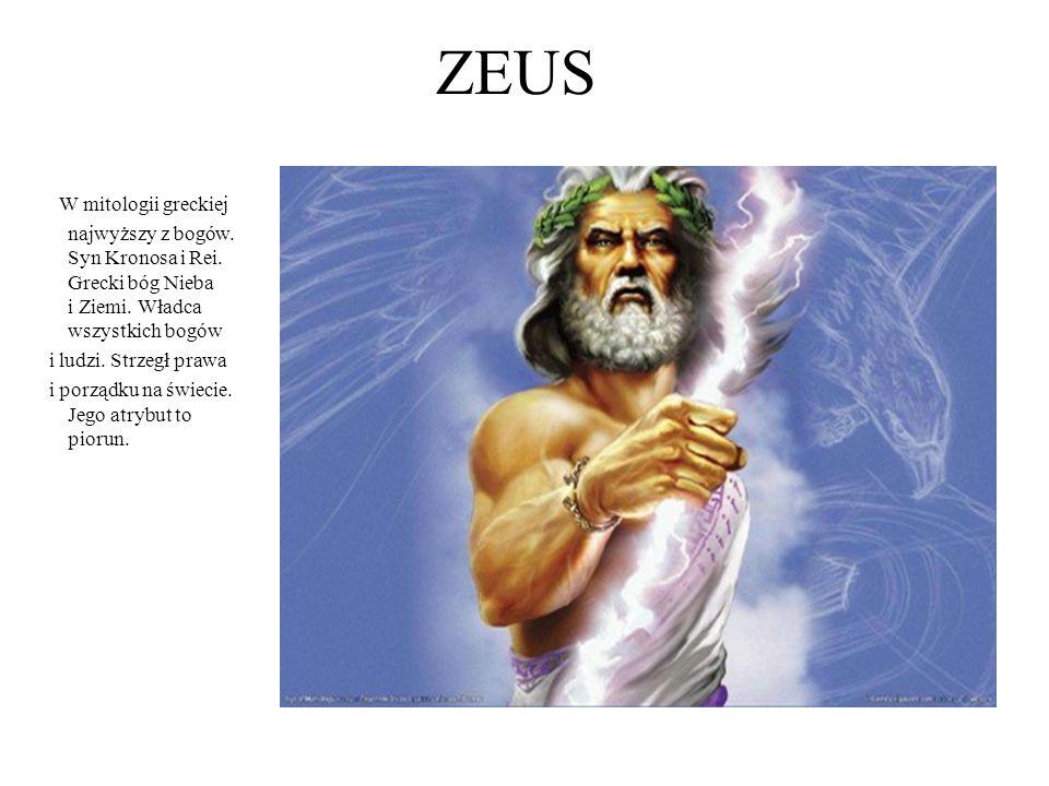 ZEUS W mitologii greckiej najwyższy z bogów. Syn Kronosa i Rei. Grecki bóg Nieba i Ziemi. Władca wszystkich bogów i ludzi. Strzegł prawa i porządku na
