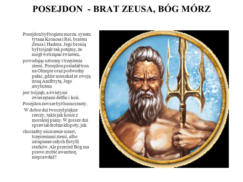 POSEJDON - BRAT ZEUSA, BÓG MÓRZ Posejdon był bogiem morza, synem tytana Kronosa i Rei, bratem Zeusa i Hadesa. Jego bronią był trójząb tak potężny, że