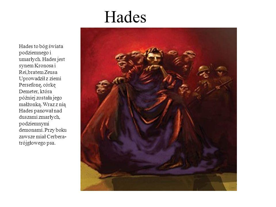 Hades Hades to bóg świata podziemnego i umarłych. Hades jest synem Kronosa i Rei,bratem Zeusa Uprowadził z ziemi Persefonę, córkę Demeter, która późni