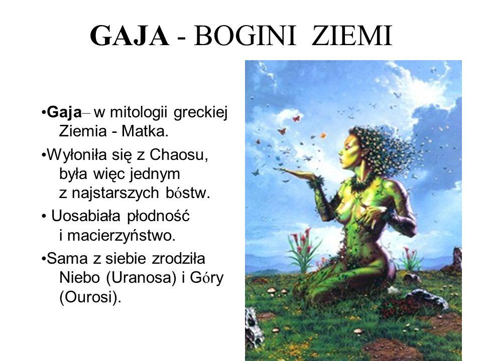 GAJA - BOGINI ZIEMI Gaja – w mitologii greckiej Ziemia - Matka. Wyłoniła się z Chaosu, była więc jednym z najstarszych b ó stw. Uosabiała płodność i m