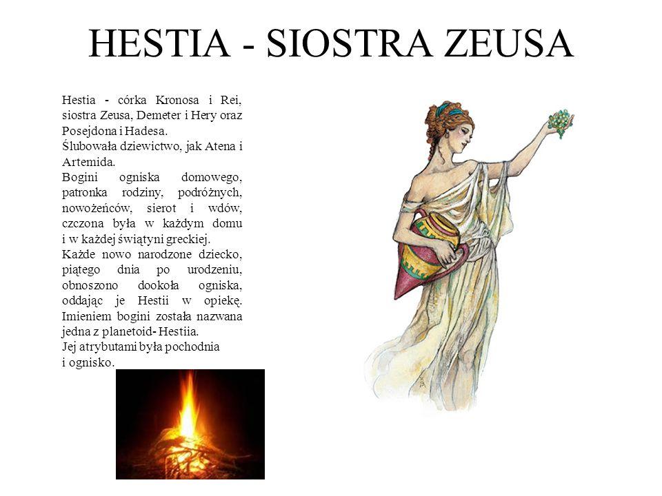 HESTIA - SIOSTRA ZEUSA Hestia - córka Kronosa i Rei, siostra Zeusa, Demeter i Hery oraz Posejdona i Hadesa. Ślubowała dziewictwo, jak Atena i Artemida