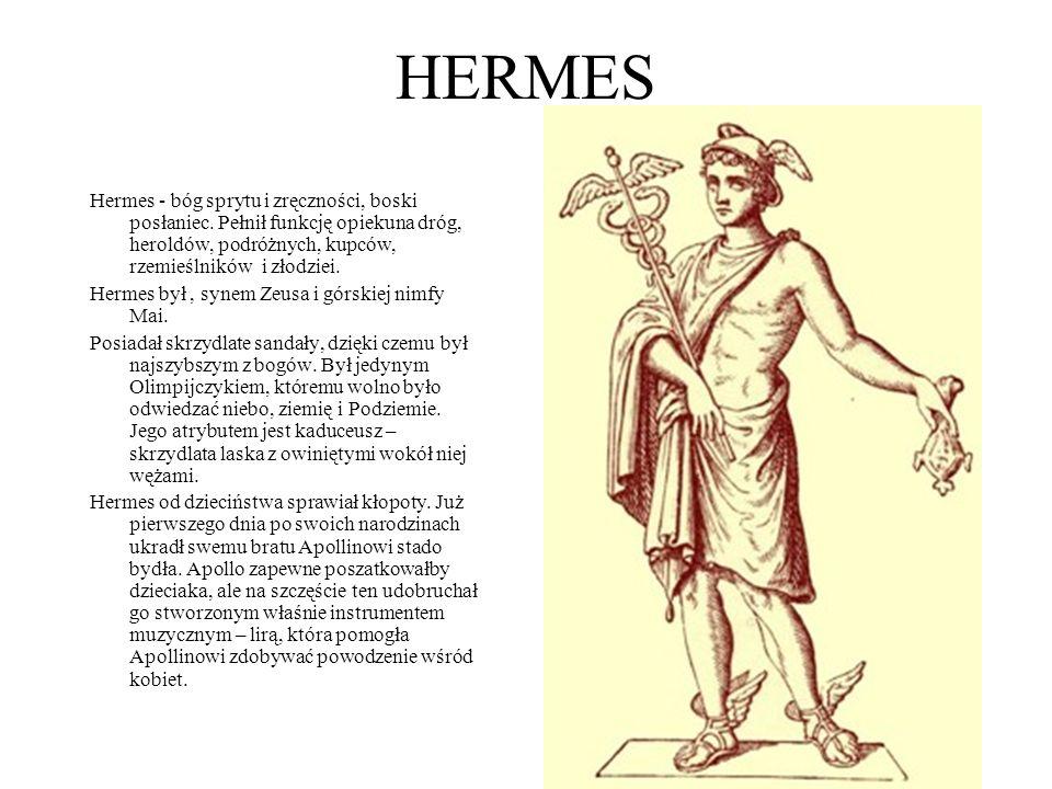 HERMES Hermes - bóg sprytu i zręczności, boski posłaniec. Pełnił funkcję opiekuna dróg, heroldów, podróżnych, kupców, rzemieślników i złodziei. Hermes