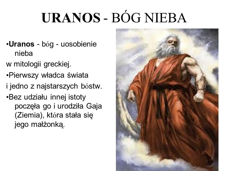 URANOS - BÓG NIEBA Uranos - b ó g - uosobienie nieba w mitologii greckiej. Pierwszy władca świata i jedno z najstarszych b ó stw. Bez udziału innej is