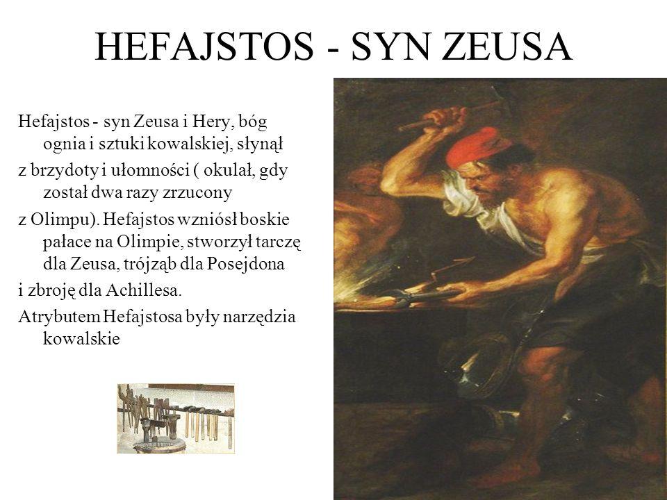 HEFAJSTOS - SYN ZEUSA Hefajstos - syn Zeusa i Hery, bóg ognia i sztuki kowalskiej, słynął z brzydoty i ułomności ( okulał, gdy został dwa razy zrzucony z Olimpu).