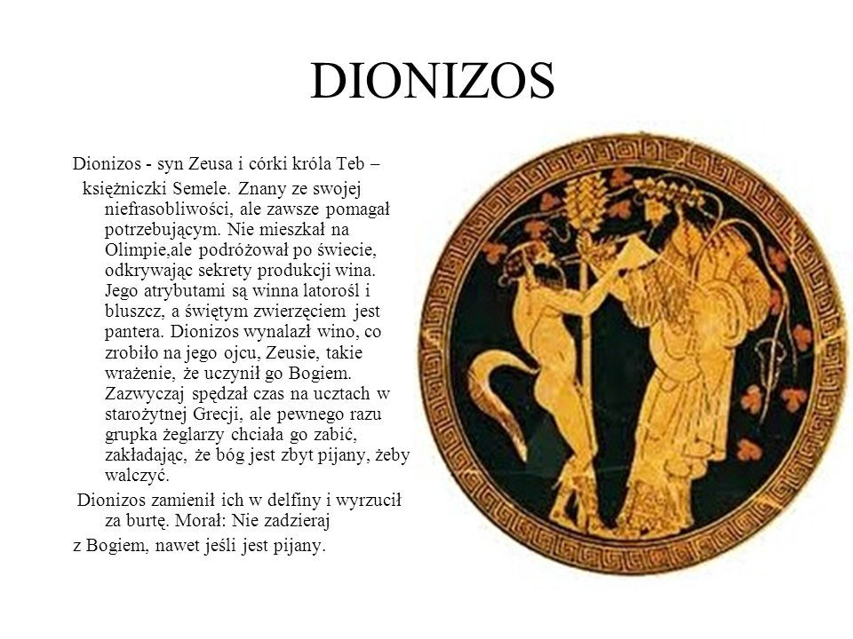 DIONIZOS Dionizos - syn Zeusa i córki króla Teb – księżniczki Semele. Znany ze swojej niefrasobliwości, ale zawsze pomagał potrzebującym. Nie mieszkał