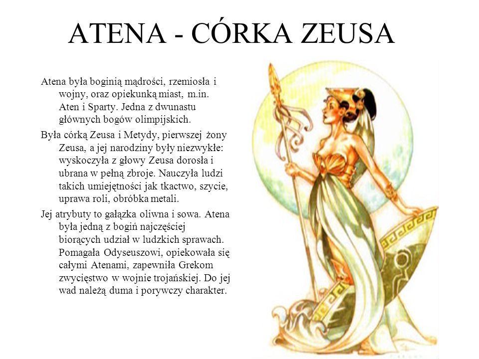 ATENA - CÓRKA ZEUSA Atena była boginią mądrości, rzemiosła i wojny, oraz opiekunką miast, m.in. Aten i Sparty. Jedna z dwunastu głównych bogów olimpij