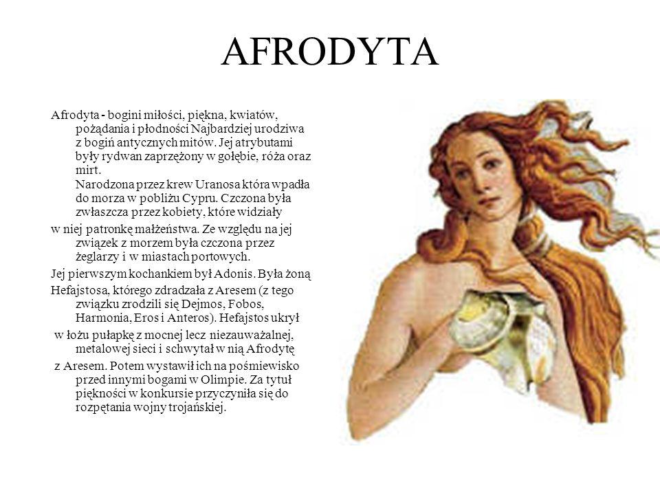 AFRODYTA Afrodyta - bogini miłości, piękna, kwiatów, pożądania i płodności Najbardziej urodziwa z bogiń antycznych mitów. Jej atrybutami były rydwan z