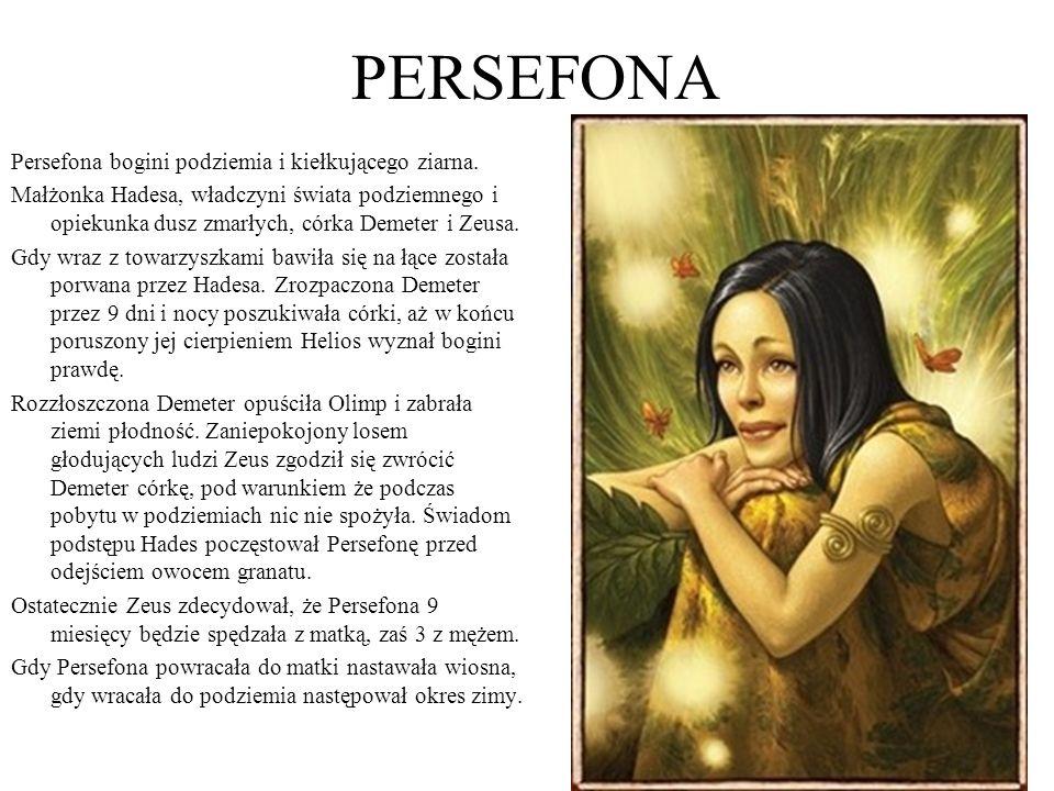 PERSEFONA Persefona bogini podziemia i kiełkującego ziarna. Małżonka Hadesa, władczyni świata podziemnego i opiekunka dusz zmarłych, córka Demeter i Z