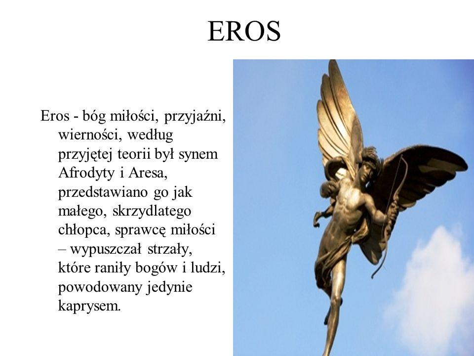 EROS Eros - bóg miłości, przyjaźni, wierności, według przyjętej teorii był synem Afrodyty i Aresa, przedstawiano go jak małego, skrzydlatego chłopca, sprawcę miłości – wypuszczał strzały, które raniły bogów i ludzi, powodowany jedynie kaprysem.