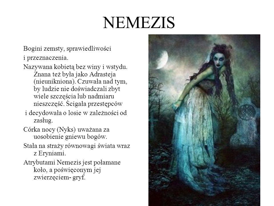 NEMEZIS Bogini zemsty, sprawiedliwości i przeznaczenia. Nazywana kobietą bez winy i wstydu. Znana też była jako Adrasteja (nieunikniona). Czuwała nad