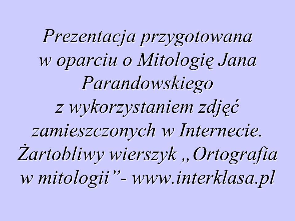 """Prezentacja przygotowana w oparciu o Mitologię Jana Parandowskiego z wykorzystaniem zdjęć zamieszczonych w Internecie. Żartobliwy wierszyk """"Ortografia"""
